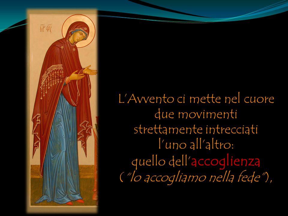 """L'Avvento ci mette nel cuore due movimenti strettamente intrecciati l'uno all'altro: quello dell' accoglienza (""""lo accogliamo nella fede""""),"""
