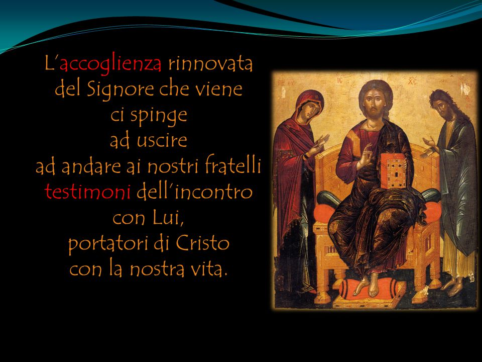 L'accoglienza rinnovata del Signore che viene ci spinge ad uscire ad andare ai nostri fratelli testimoni dell'incontro con Lui, portatori di Cristo co