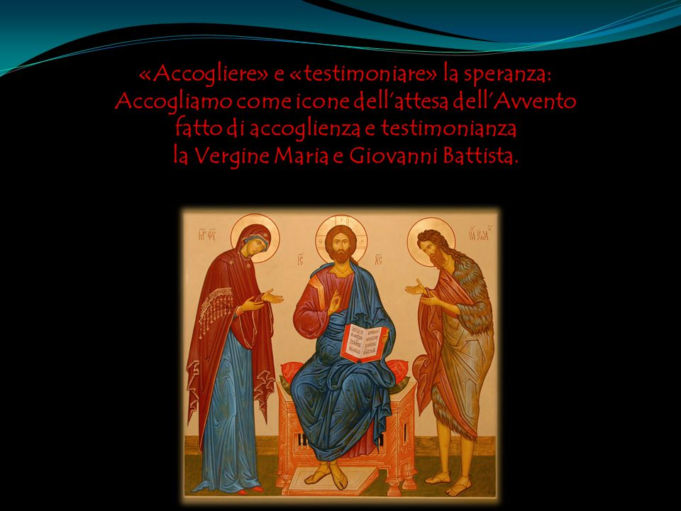 «Accogliere» e «testimoniare» la speranza: Accogliamo come icone dell'attesa dell'Avvento fatto di accoglienza e testimonianza la Vergine Maria e Giovanni Battista.