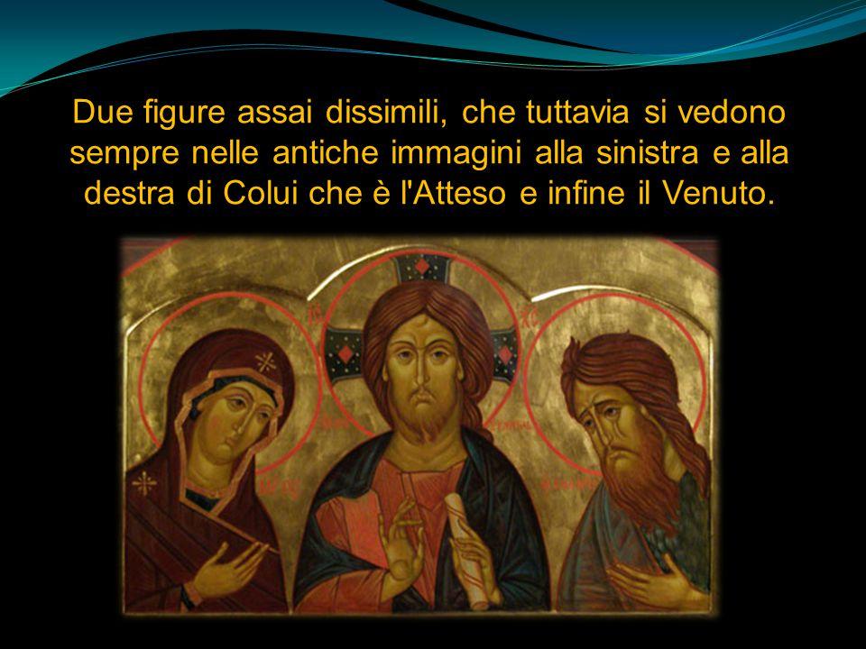 Due figure assai dissimili, che tuttavia si vedono sempre nelle antiche immagini alla sinistra e alla destra di Colui che è l Atteso e infine il Venuto.