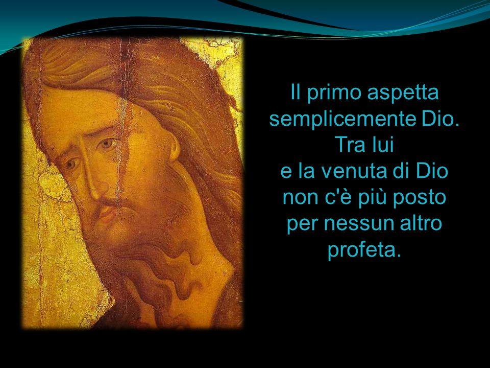 Il primo aspetta semplicemente Dio. Tra lui e la venuta di Dio non c'è più posto per nessun altro profeta.