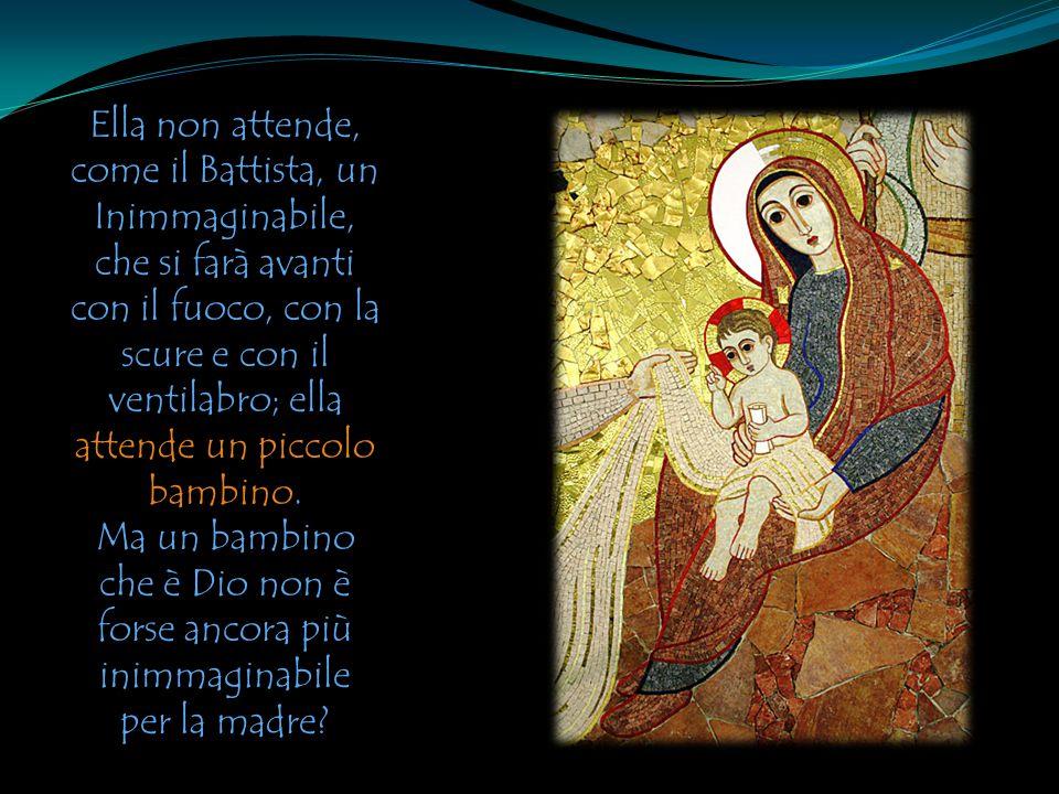 Ella non attende, come il Battista, un Inimmaginabile, che si farà avanti con il fuoco, con la scure e con il ventilabro; ella attende un piccolo bambino.