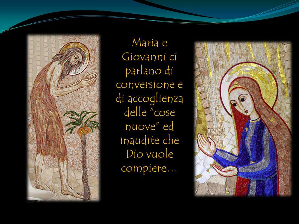 Maria e Giovanni ci parlano di conversione e di accoglienza delle cose nuove ed inaudite che Dio vuole compiere…