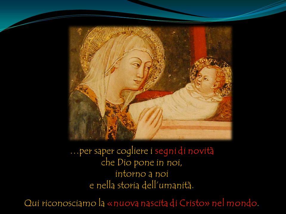 …per saper cogliere i segni di novità che Dio pone in noi, intorno a noi e nella storia dell'umanità. Qui riconosciamo la «nuova nascita di Cristo» ne