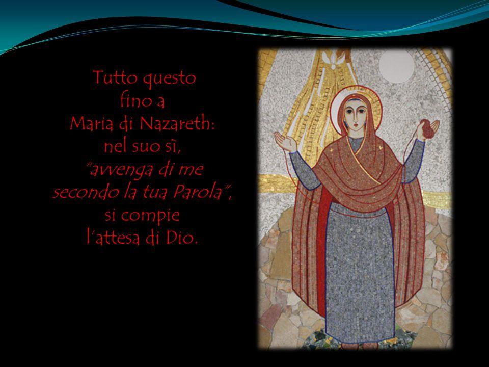 Tutto questo fino a Maria di Nazareth: nel suo sì, avvenga di me secondo la tua Parola , si compie l'attesa di Dio.
