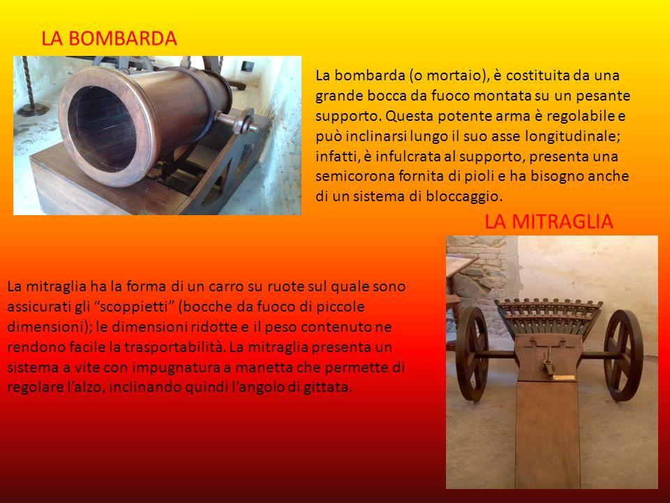 LA BOMBARDA La bombarda (o mortaio), è costituita da una grande bocca da fuoco montata su un pesante supporto. Questa potente arma è regolabile e può