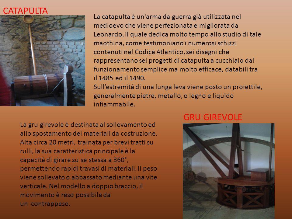 CATAPULTA La catapulta è un arma da guerra già utilizzata nel medioevo che viene perfezionata e migliorata da Leonardo, il quale dedica molto tempo allo studio di tale macchina, come testimoniano i numerosi schizzi contenuti nel Codice Atlantico, sei disegni che rappresentano sei progetti di catapulta a cucchiaio dal funzionamento semplice ma molto efficace, databili tra il 1485 ed il 1490.