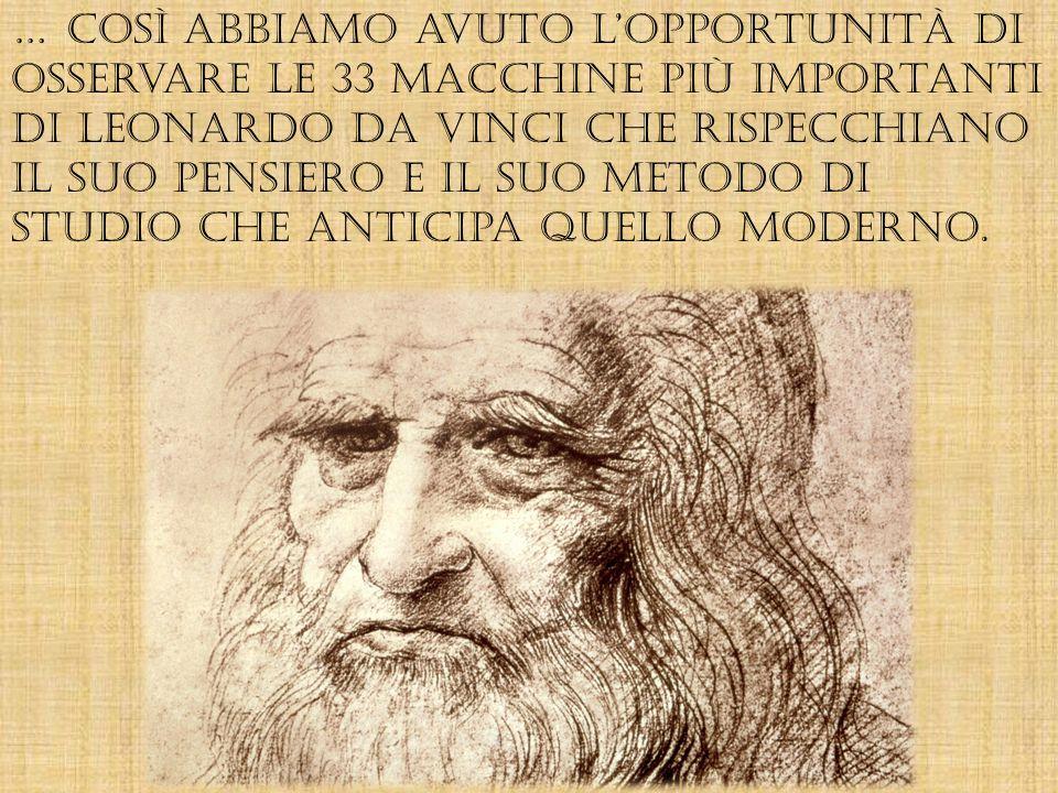 … così abbiamo avuto l'opportunità di osservare le 33 macchine più importanti di Leonardo Da Vinci che rispecchiano il suo pensiero e il suo metodo di