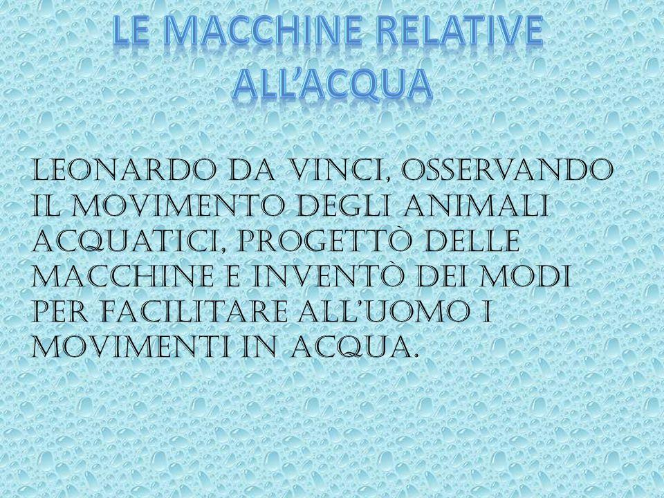 Leonardo Da Vinci, osservando il movimento degli animali acquatici, progettò delle macchine e inventò dei modi per facilitare all'uomo i movimenti in