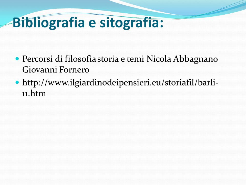 Bibliografia e sitografia: Percorsi di filosofia storia e temi Nicola Abbagnano Giovanni Fornero http://www.ilgiardinodeipensieri.eu/storiafil/barli- 11.htm