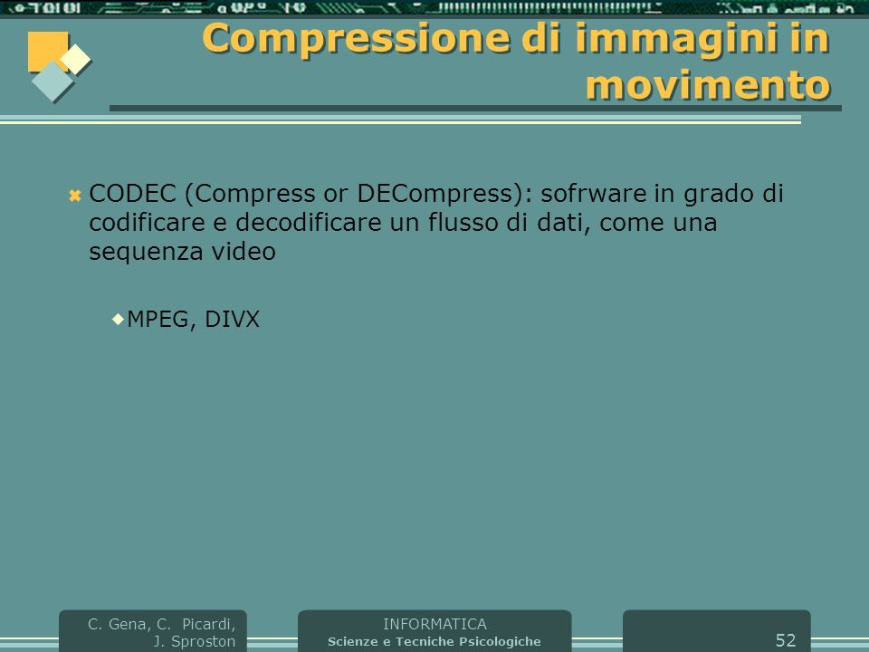 INFORMATICA Scienze e Tecniche Psicologiche C. Gena, C. Picardi, J. Sproston 52 Compressione di immagini in movimento  CODEC (Compress or DECompress)