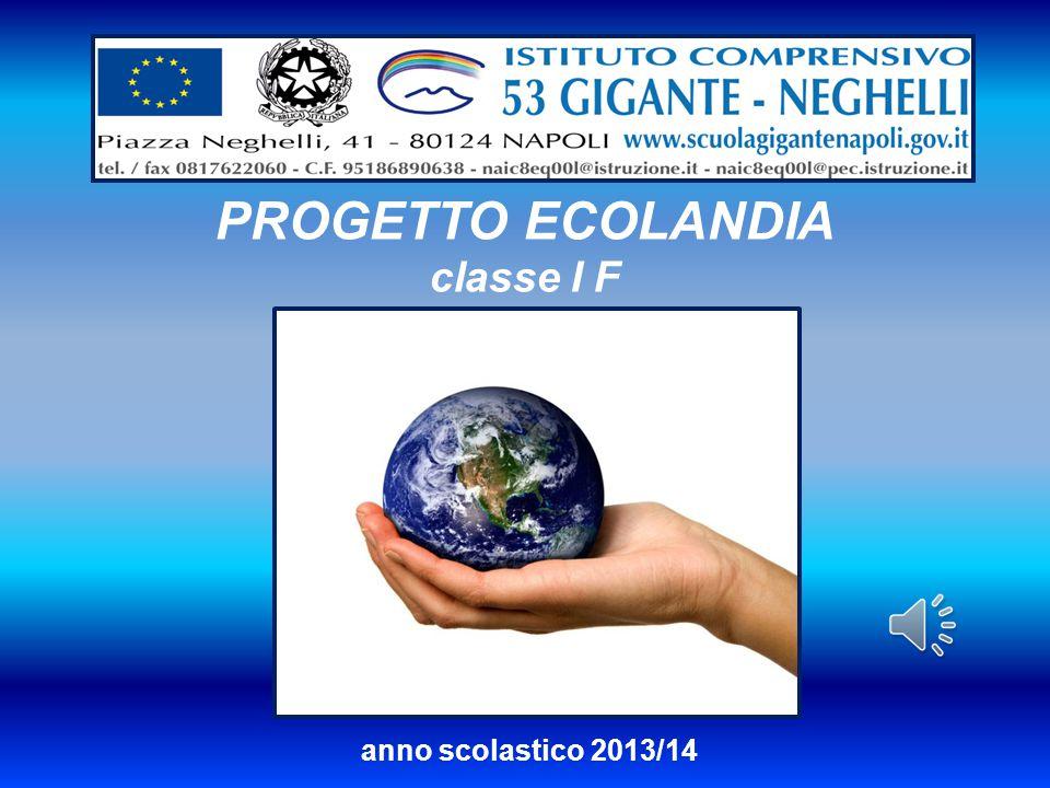 PROGETTO ECOLANDIA classe I F anno scolastico 2013/14