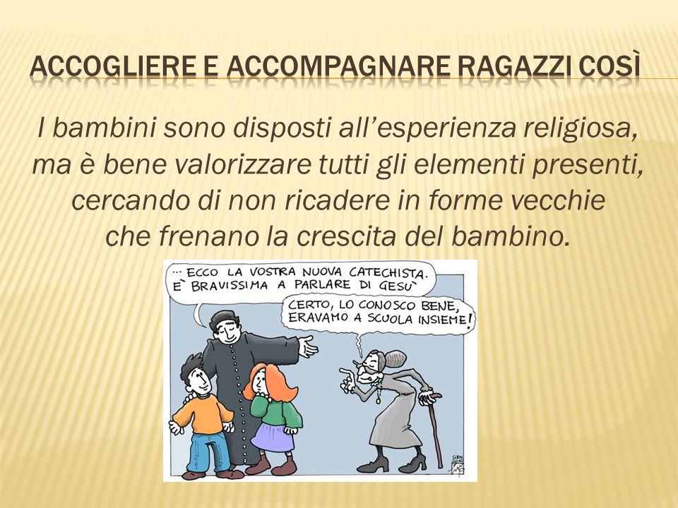 I bambini sono disposti all'esperienza religiosa, ma è bene valorizzare tutti gli elementi presenti, cercando di non ricadere in forme vecchie che fre