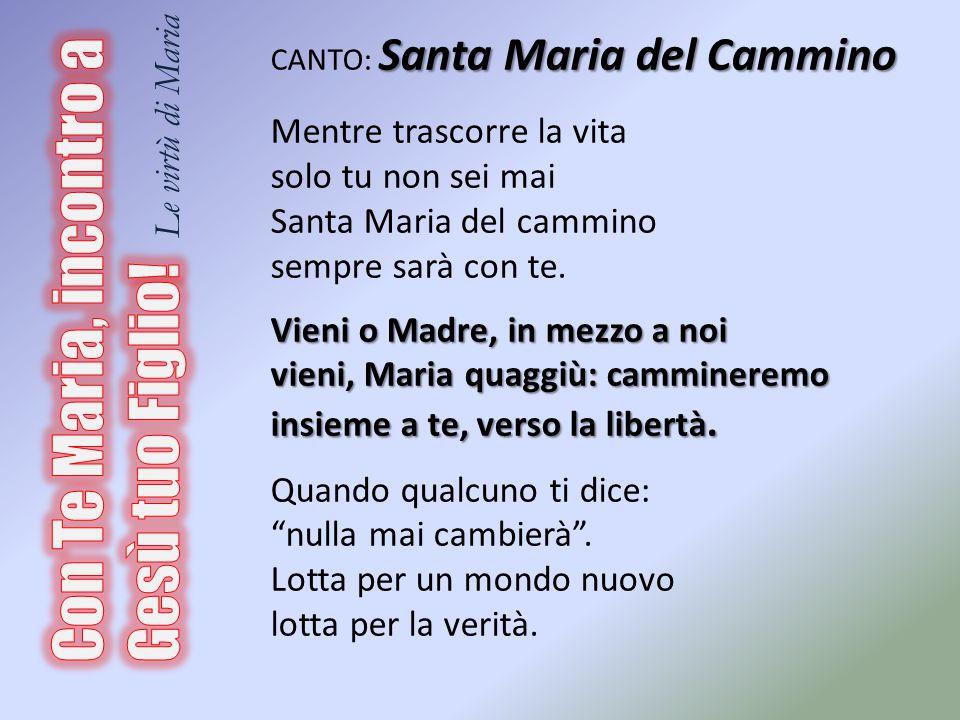 Santa Maria del Cammino CANTO: Santa Maria del Cammino Mentre trascorre la vita solo tu non sei mai Santa Maria del cammino sempre sarà con te. Vieni