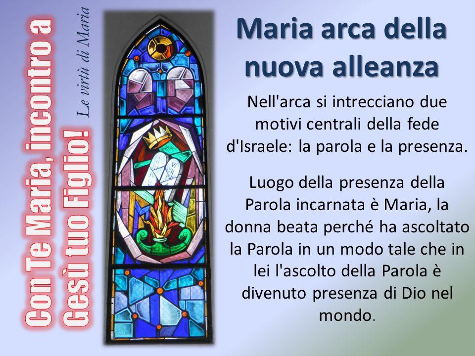 Maria arca della nuova alleanza Nell'arca si intrecciano due motivi centrali della fede d'Israele: la parola e la presenza. Luogo della presenza della