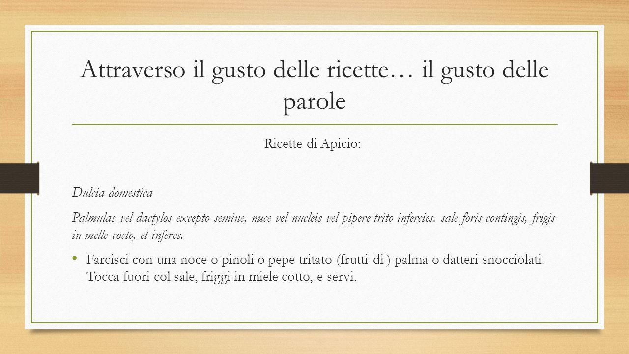 Attraverso il gusto delle ricette… il gusto delle parole Ricette di Apicio: Dulcia domestica Palmulas vel dactylos excepto semine, nuce vel nucleis ve