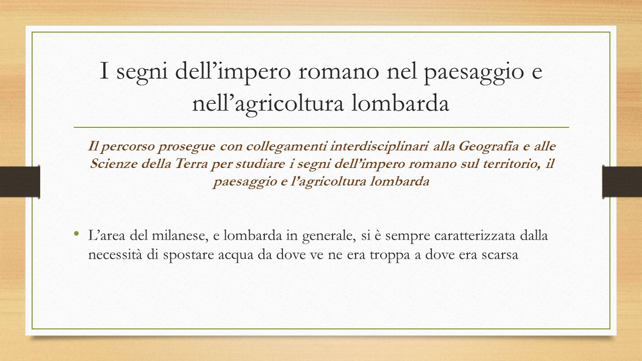 I segni dell'impero romano nel paesaggio e nell'agricoltura lombarda Il percorso prosegue con collegamenti interdisciplinari alla Geografia e alle Sci