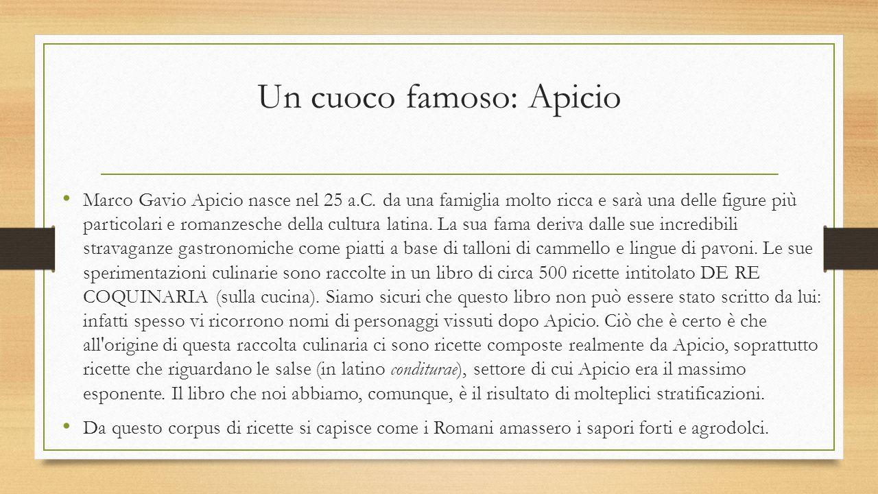 Un cuoco famoso: Apicio Marco Gavio Apicio nasce nel 25 a.C. da una famiglia molto ricca e sarà una delle figure più particolari e romanzesche della c