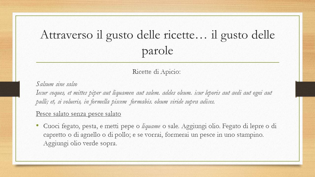 Attraverso il gusto delle ricette… il gusto delle parole Ricette di Apicio: Salsum sine salso Iecur coques, et mittes piper aut liquamen aut salem. ad