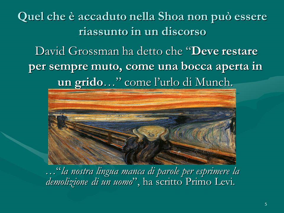 5 Quel che è accaduto nella Shoa non può essere riassunto in un discorso David Grossman ha detto che Deve restare per sempre muto, come una bocca aperta in un grido… come l'urlo di Munch.