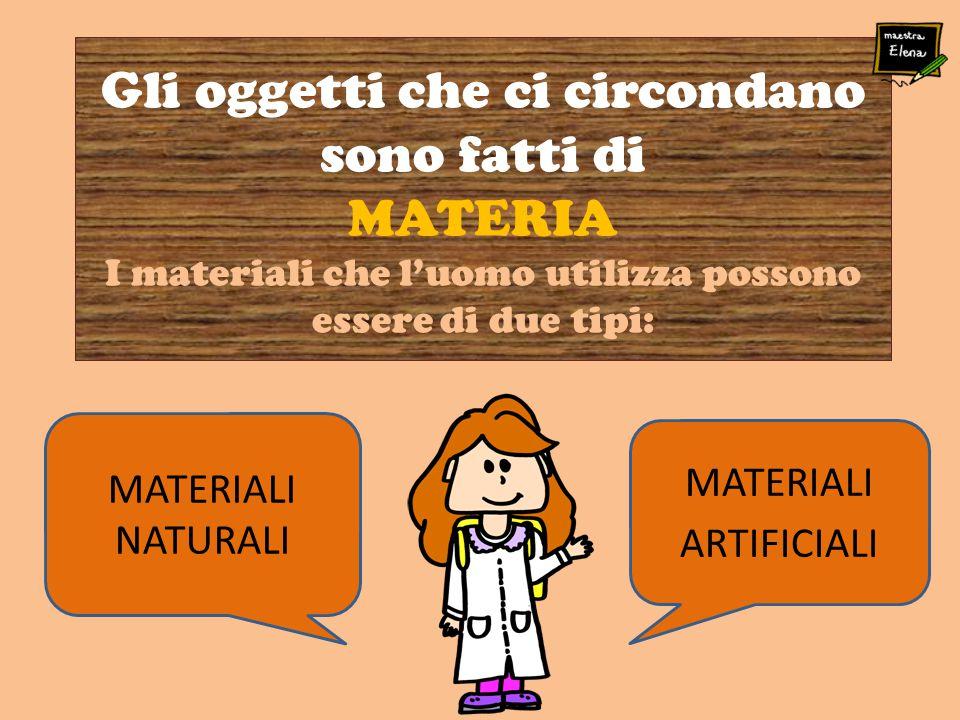 MATERIALI NATURALI Gli oggetti che ci circondano sono fatti di MATERIA I materiali che l'uomo utilizza possono essere di due tipi: MATERIALI ARTIFICIA
