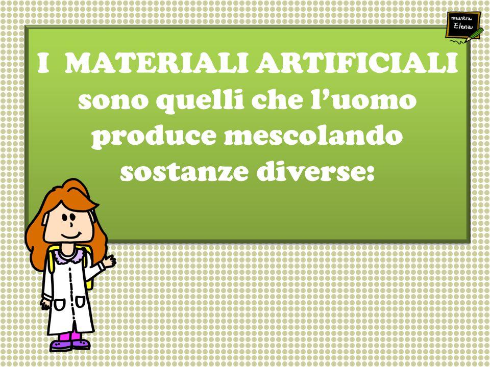 I MATERIALI ARTIFICIALI sono quelli che l'uomo produce mescolando sostanze diverse: