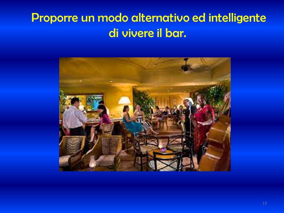 Proporre un modo alternativo ed intelligente di vivere il bar. 15