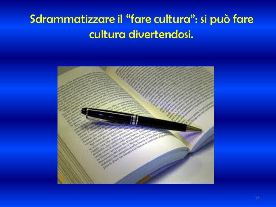 """Sdrammatizzare il """"fare cultura"""": si può fare cultura divertendosi. 16"""