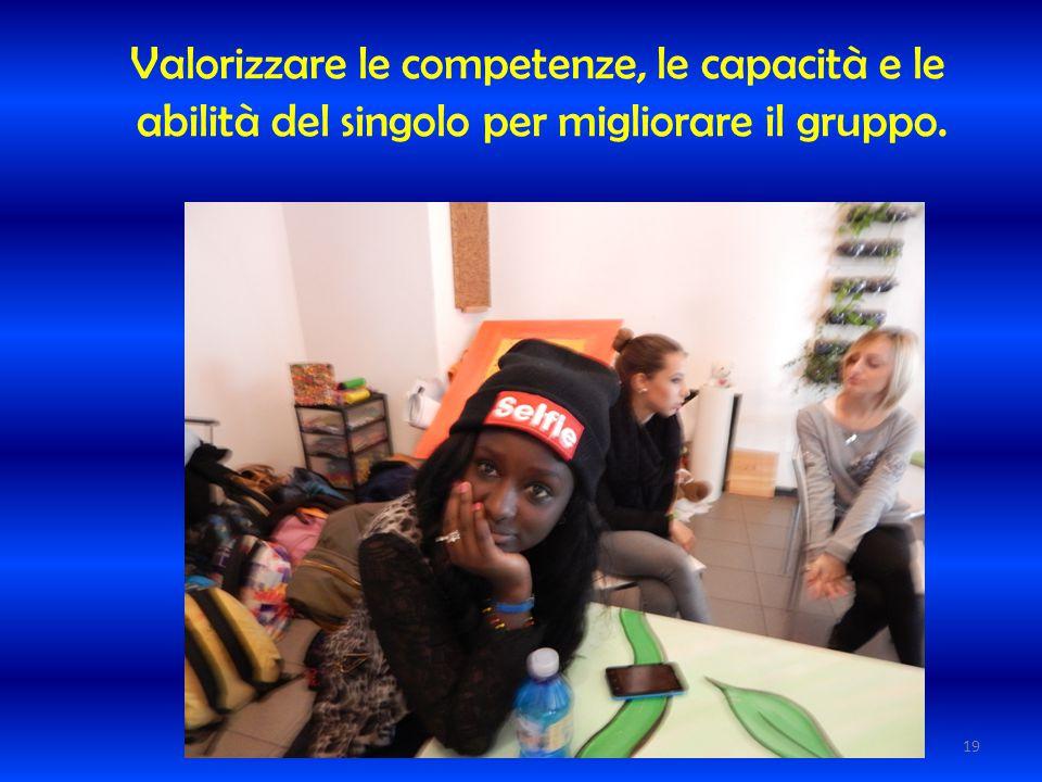 Valorizzare le competenze, le capacità e le abilità del singolo per migliorare il gruppo. 19