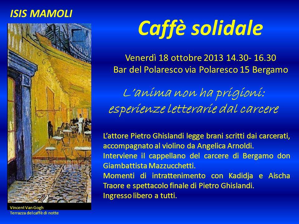 Caffè solidale Venerdì 18 ottobre 2013 14.30- 16.30 Bar del Polaresco via Polaresco 15 Bergamo L'anima non ha prigioni: esperienze letterarie dal carc