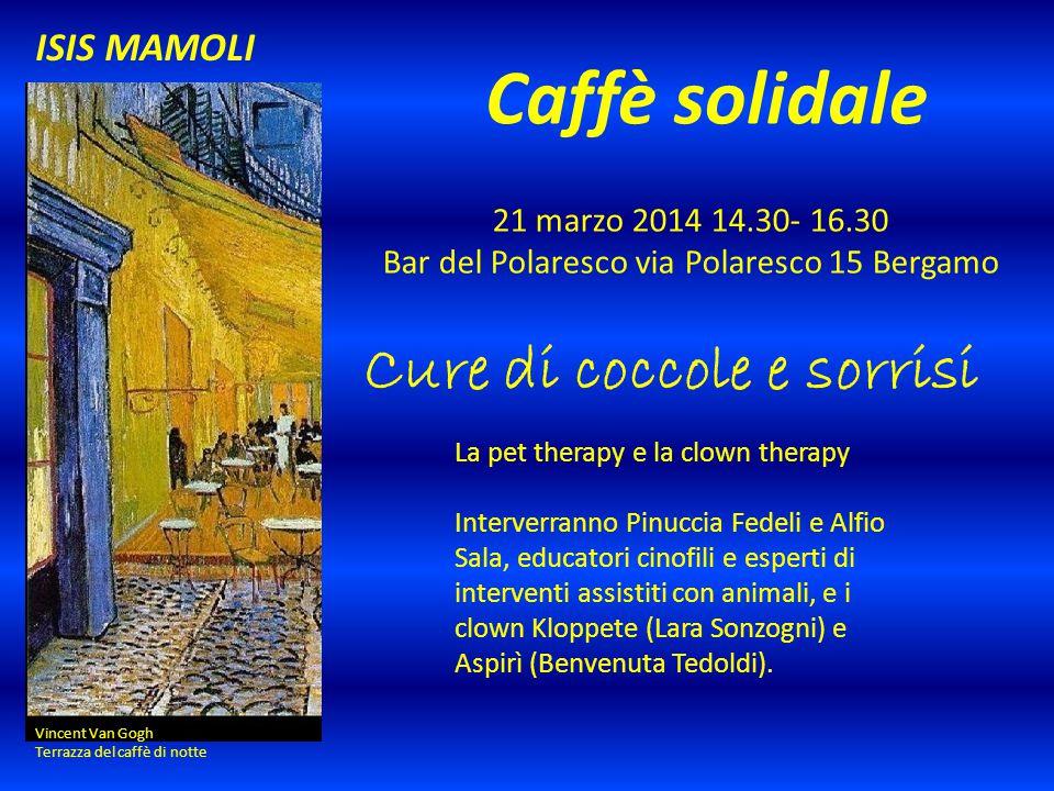 Caffè solidale 21 marzo 2014 14.30- 16.30 Bar del Polaresco via Polaresco 15 Bergamo Vincent Van Gogh Terrazza del caffè di notte ISIS MAMOLI Cure di