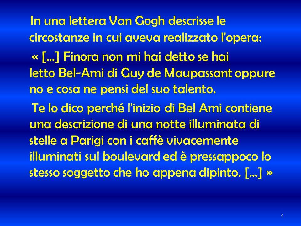 In una lettera Van Gogh descrisse le circostanze in cui aveva realizzato l'opera: « [...] Finora non mi hai detto se hai letto Bel-Ami di Guy de Maupa