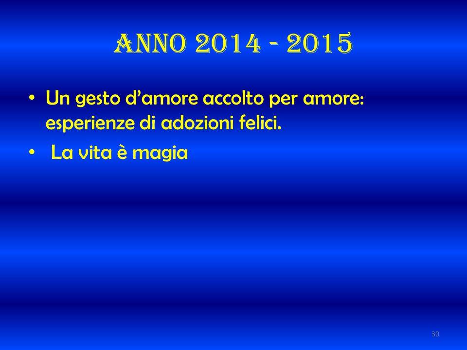 Anno 2014 - 2015 Un gesto d'amore accolto per amore: esperienze di adozioni felici. La vita è magia 30