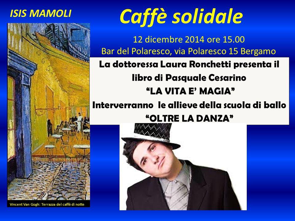 Caffè solidale 12 dicembre 2014 ore 15.00 Bar del Polaresco, via Polaresco 15 Bergamo Vincent Van Gogh: Terrazza del caffè di notte ISIS MAMOLI La dot