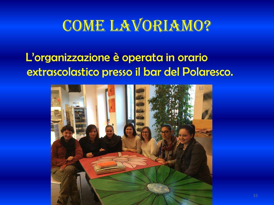 Come lavoriamo? L'organizzazione è operata in orario extrascolastico presso il bar del Polaresco. 33