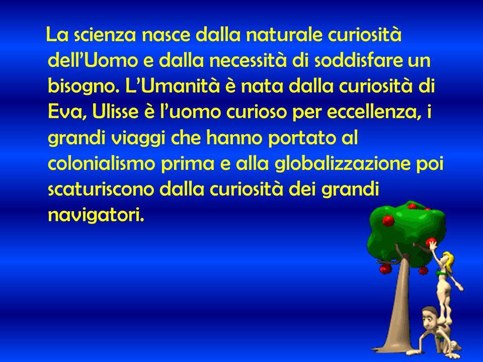 La scienza nasce dalla naturale curiosità dell'Uomo e dalla necessità di soddisfare un bisogno. L'Umanità è nata dalla curiosità di Eva, Ulisse è l'uo