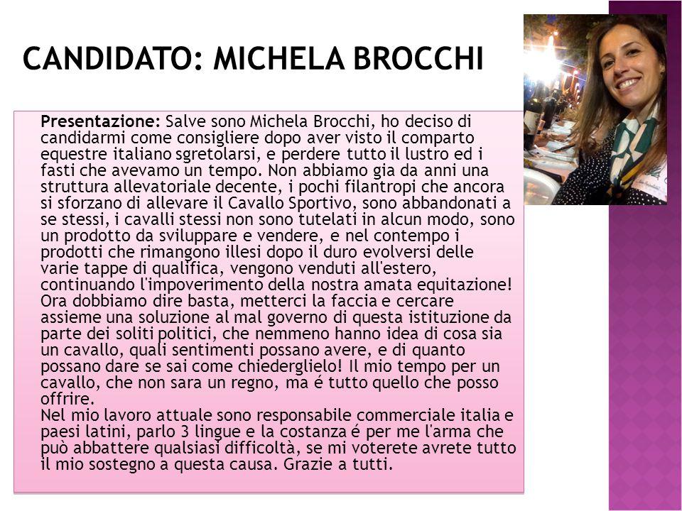 CANDIDATO: MICHELA BROCCHI Presentazione: Salve sono Michela Brocchi, ho deciso di candidarmi come consigliere dopo aver visto il comparto equestre italiano sgretolarsi, e perdere tutto il lustro ed i fasti che avevamo un tempo.