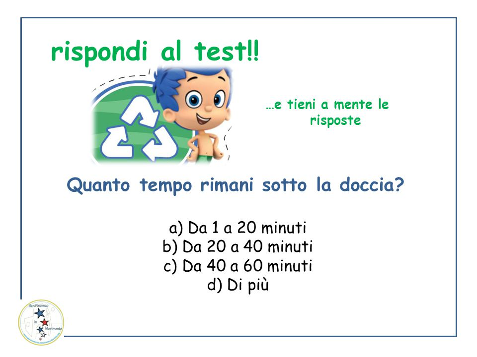 Quanto tempo rimani sotto la doccia? a) Da 1 a 20 minuti b) Da 20 a 40 minuti c) Da 40 a 60 minuti d) Di più …e tieni a mente le risposte rispondi al