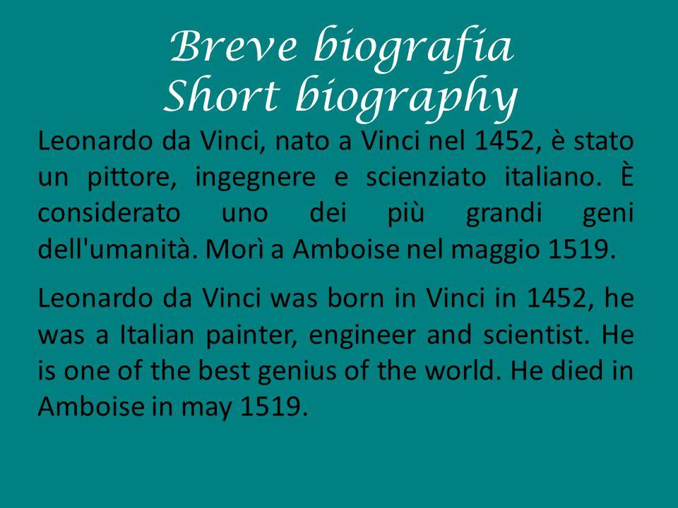 Breve biografia Short biography Leonardo da Vinci, nato a Vinci nel 1452, è stato un pittore, ingegnere e scienziato italiano. È considerato uno dei p