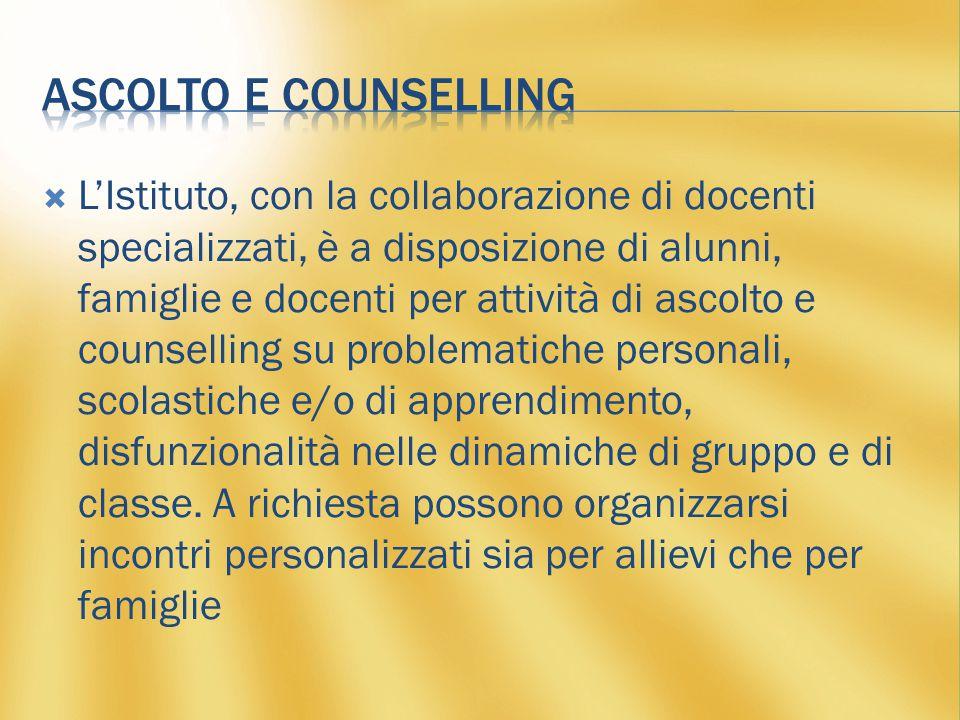 L'Istituto, con la collaborazione di docenti specializzati, è a disposizione di alunni, famiglie e docenti per attività di ascolto e counselling su problematiche personali, scolastiche e/o di apprendimento, disfunzionalità nelle dinamiche di gruppo e di classe.