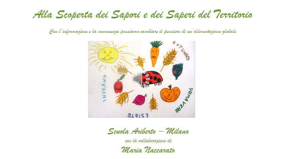 Alla Scoperta dei Sapori e dei Saperi del Territorio Con l'informazione e la conoscenza possiamo cambiare il pensiero di un'alimentazione globale Scuola Ariberto – Milano con la collaborazione di Maria Naccarato