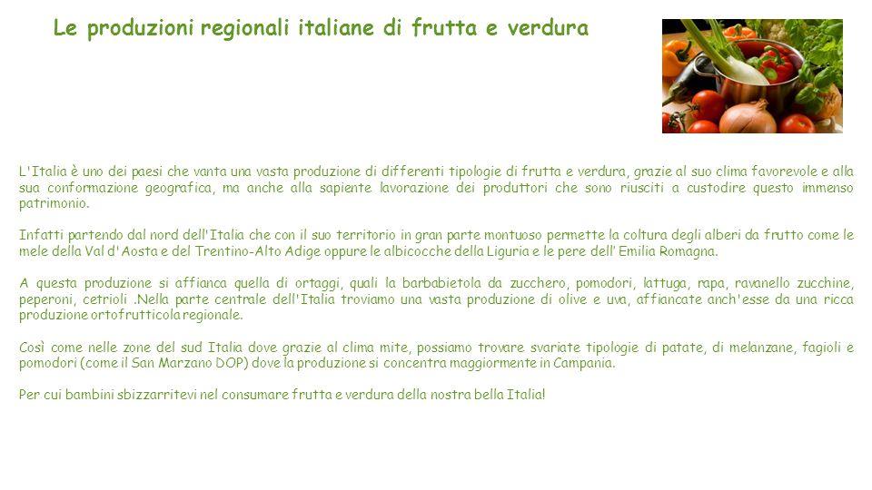 Le produzioni regionali italiane di frutta e verdura L Italia è uno dei paesi che vanta una vasta produzione di differenti tipologie di frutta e verdura, grazie al suo clima favorevole e alla sua conformazione geografica, ma anche alla sapiente lavorazione dei produttori che sono riusciti a custodire questo immenso patrimonio.