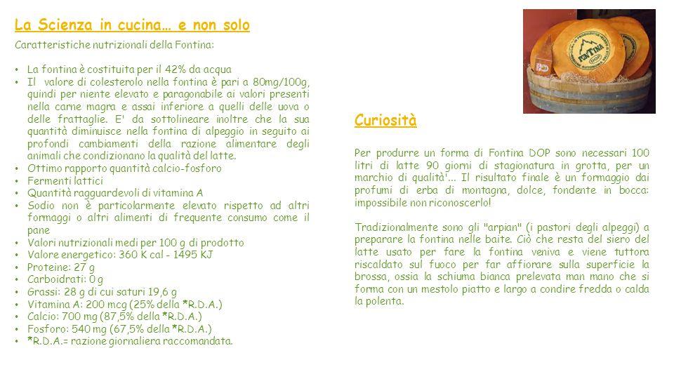La Scienza in cucina… e non solo Caratteristiche nutrizionali della Fontina: La fontina è costituita per il 42% da acqua Il valore di colesterolo nella fontina è pari a 80mg/100g, quindi per niente elevato e paragonabile ai valori presenti nella carne magra e assai inferiore a quelli delle uova o delle frattaglie.