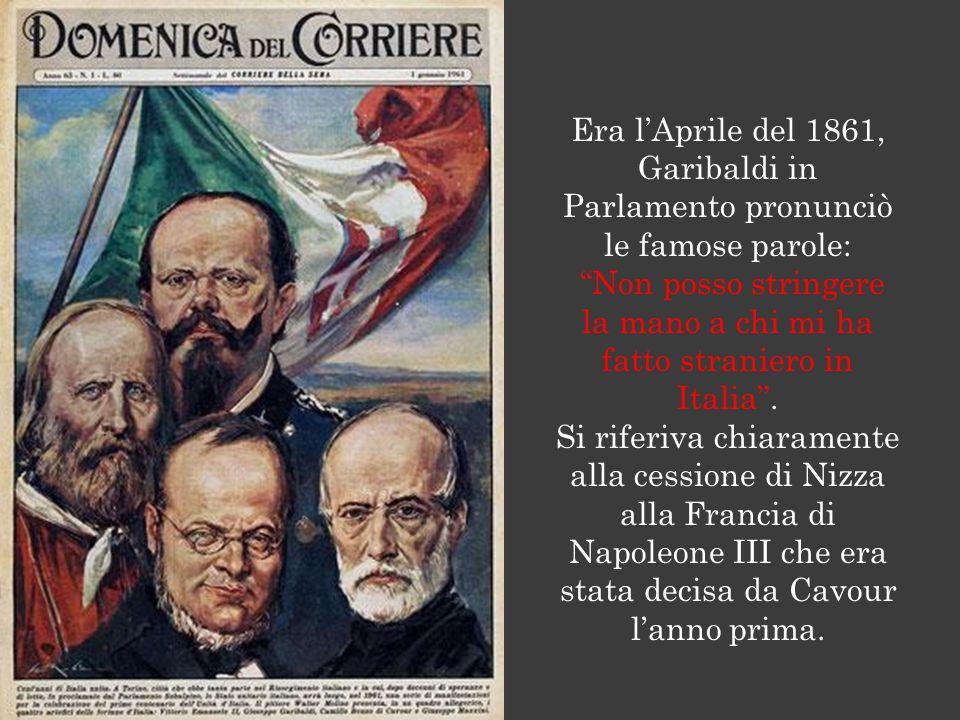 Era l'Aprile del 1861, Garibaldi in Parlamento pronunciò le famose parole: Non posso stringere la mano a chi mi ha fatto straniero in Italia .