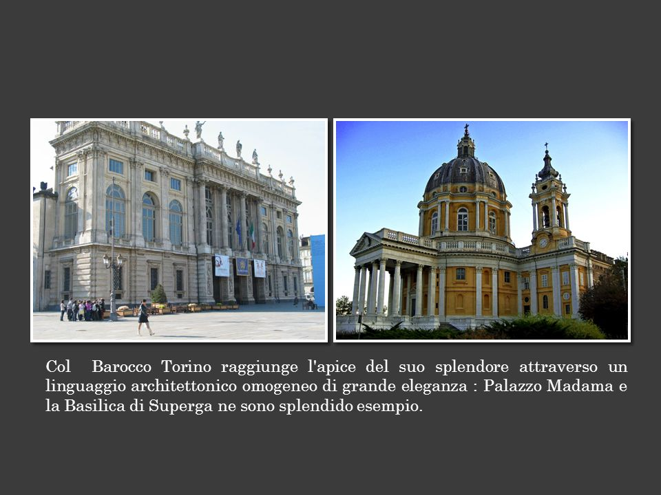 Col Barocco Torino raggiunge l apice del suo splendore attraverso un linguaggio architettonico omogeneo di grande eleganza : Palazzo Madama e la Basilica di Superga ne sono splendido esempio.