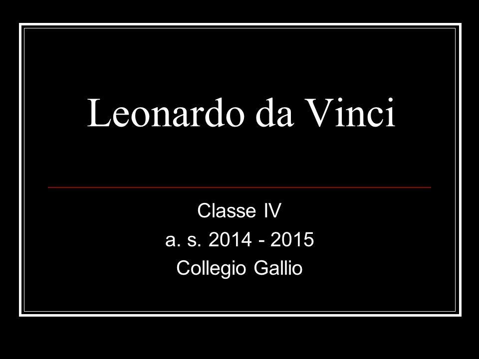 Leonardo da Vinci Classe IV a. s. 2014 - 2015 Collegio Gallio