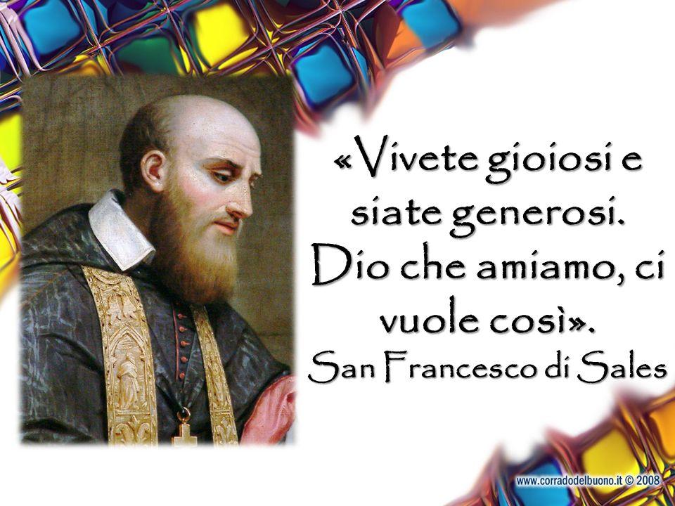 «Vivete gioiosi e siate generosi. Dio che amiamo, ci vuole così». San Francesco di Sales