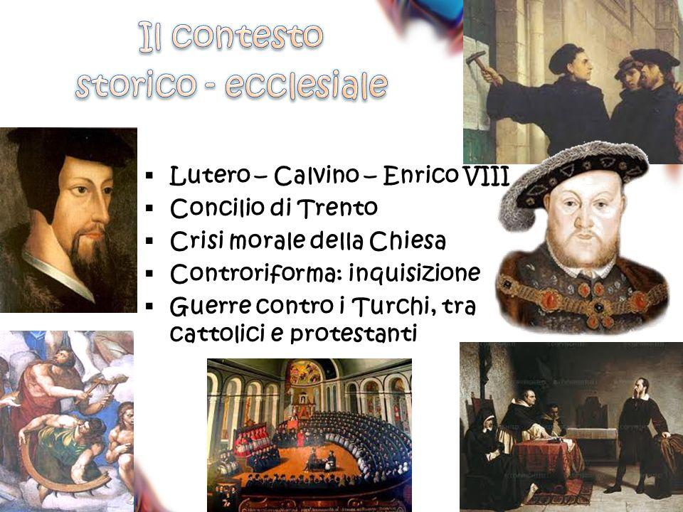  Lutero – Calvino – Enrico VIII  Concilio di Trento  Crisi morale della Chiesa  Controriforma: inquisizione  Guerre contro i Turchi, tra cattolic