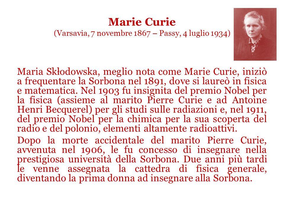 Marie Curie (Varsavia, 7 novembre 1867 – Passy, 4 luglio 1934) Maria Skłodowska, meglio nota come Marie Curie, iniziò a frequentare la Sorbona nel 1891, dove si laureò in fisica e matematica.