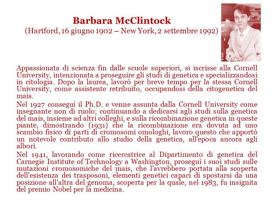 Barbara McClintock (Hartford, 16 giugno 1902 – New York, 2 settembre 1992) Appassionata di scienza fin dalle scuole superiori, si iscrisse alla Cornell University, intenzionata a proseguire gli studi di genetica e specializzandosi in citologia.